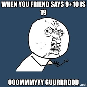 Y U No - When you friend says 9+10 is 19 OOOMMMYYY GUURRRDDD