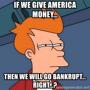 Futurama Fry - If we give America money... then we will go bankrupt... right...?