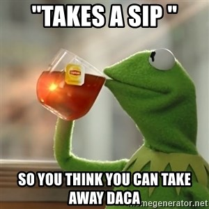 "Kermit The Frog Drinking Tea - ""Takes a sip "" So you think you can take away daca"