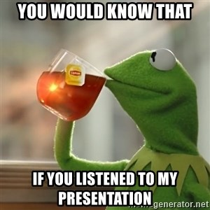 Kermit The Frog Drinking Tea - You would know that  if you listened to my presentation