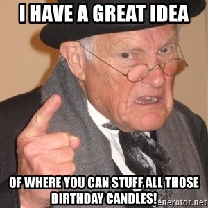 Angry Old Man - I have a great idea of where you can stuff all those birthday candles!