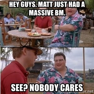 See? Nobody Cares - hey guys. matt just had a massive bm. see? nobody cares