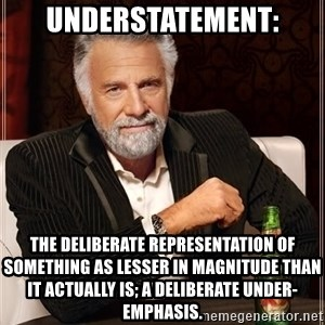 The Most Interesting Man In The World - Understatement: the deliberate representation of something as lesser in magnitude than it actually is; a deliberate under-emphasis.
