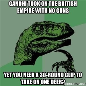 Philosoraptor - Gandhi took on the British Empire with no guns  Yet you need a 30-round clip to take on one deer?