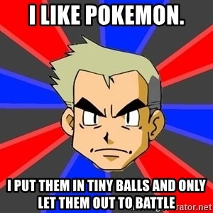 Professor Oak - i like pokemon. i put them in tiny balls and only let them out to battle