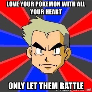 Professor Oak - love your pokemon with all your heart only let them battle