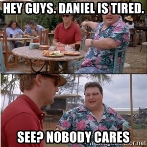 See? Nobody Cares - Hey guys. Daniel is tired. see? nobody cares