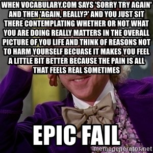 Willy Wonka - when vocabulary.com says 'sorry try again' and then 'again, really?' and you just sit there contemplating whether or not what you are doing really matters in the overall picture of you life and think of reasons not to harm yourself becuase it makes you feel a little bit better because the pain is all that feels real sometimes EPIC FAIL