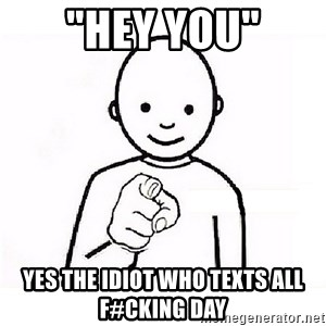 "GUESS WHO YOU - ""HEY YOU"" YES THE IDIOT WHO TEXTS ALL F#CKING DAY"