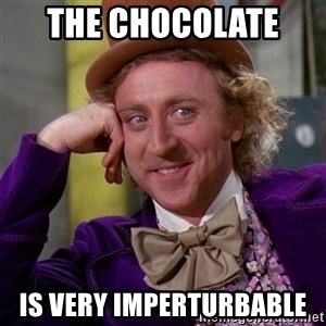 Willy Wonka - the chocolate   is very imperturbable