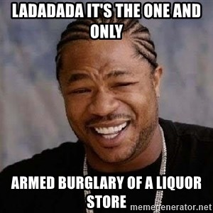 Yo Dawg - Ladadada It's the one and only Armed burglary of a liquor store