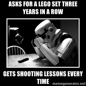 Sad Trooper - Asks for a lego set three years in a row gets shooting lessons every time