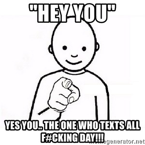 "GUESS WHO YOU - ""HEY YOU"" YES YOU.. THE ONE WHO TEXTS ALL F#CKING DAY!!!"