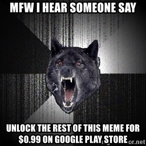 Insanity Wolf - mfw i hear someone say Unlock the rest of this meme for $0.99 on Google play store