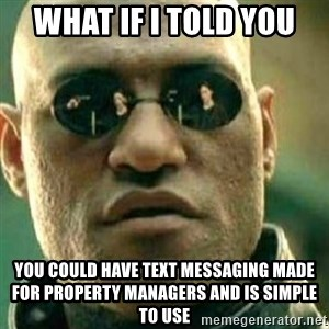 What If I Told You - WHAT IF I TOLD YOU YOU COULD HAVE TEXT MESSAGING MADE FOR PROPERTY MANAGERS AND IS SIMPLE TO USE