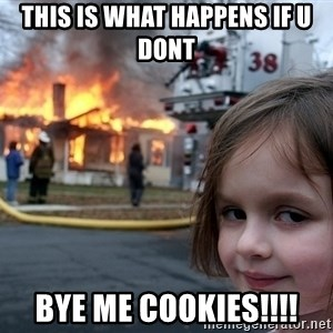 Disaster Girl - This is what happens if u dont BYE ME COOKIES!!!!