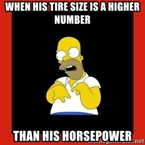 Homer retard - When his tire size is a higher number  Than his horsepower