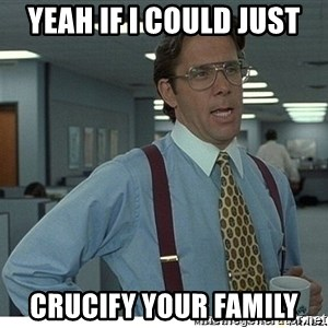 Yeah If You Could Just - yeah if i could just crucify your family