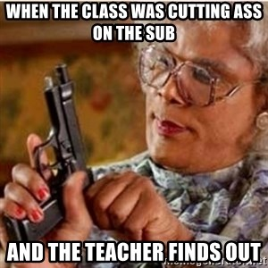 Madea-gun meme - When the class was cutting ass on the sub and the teacher finds out