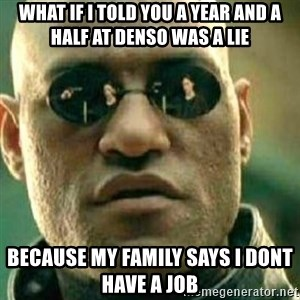 What If I Told You - What if I told you a year and a half at denso was a lie Because my family says I dont have a job