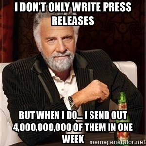 The Most Interesting Man In The World - i don't only write press releases but when I do... I send out 4,000,000,000 of them in one week