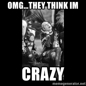 Whiny Deathrocker - omg...They think Im  Crazy