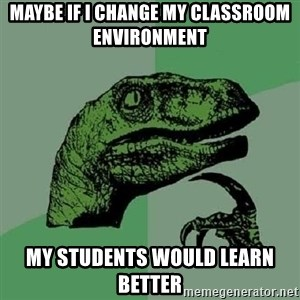 Philosoraptor - Maybe if I change my classroom environment my students would learn better