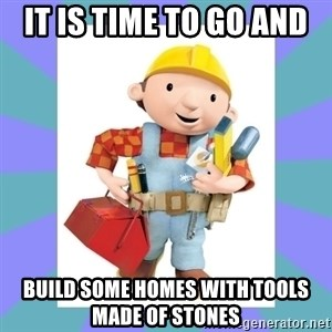 bob the builder - IT is time to go and  build some homes with tools made of stones