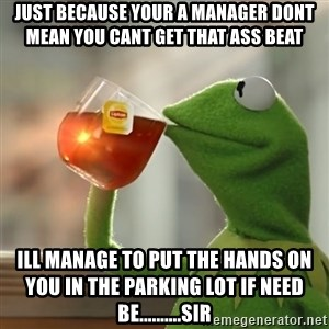 Kermit The Frog Drinking Tea - Just because your a manager dont mean you cant get that ass beat ill manage to put the hands on you in the parking lot if need be..........Sir