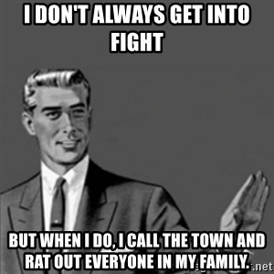 Correction Guy - I don't always get into fight but when I do, I call the town and rat out everyone in my family.