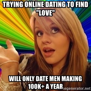 """Dumb Blonde - Trying online dating to find """"love"""" Will only date men making 100k+ a year"""