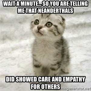 Can haz cat - wait a minute... so you are telling me that Neanderthals did showed care and empathy for others