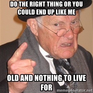 Angry Old Man - do the right thing or you could end up like me old and nothing to live for