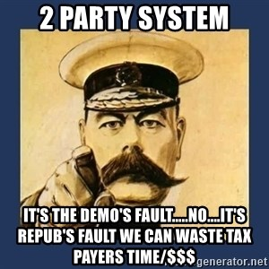 your country needs you - 2 party system It's the demo's fault.....no....it's repub's fault we can waste tax payers time/$$$