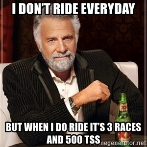 The Most Interesting Man In The World - I don't ride everyday But when I do ride it's 3 races and 500 TSS