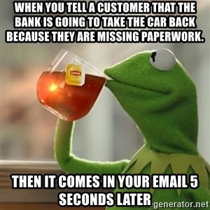 Kermit The Frog Drinking Tea - When you tell a customer that the bank is going to take the car back because they are missing paperwork.  Then it comes in your email 5 seconds later