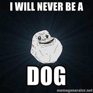 Forever Alone - i will never be a  dog