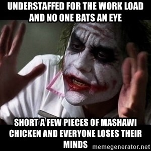 joker mind loss - understaffed for the work load and no one bats an eye short a few pieces of Mashawi chicken and everyone loses their minds