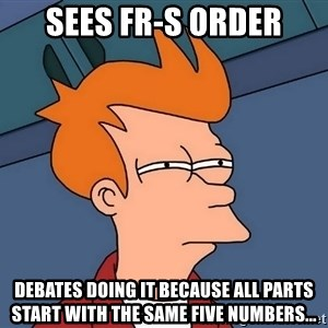 Futurama Fry - sees fr-s order debates doing it because all parts start with the same five numbers...