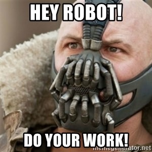 Bane - Hey Robot! Do your work!