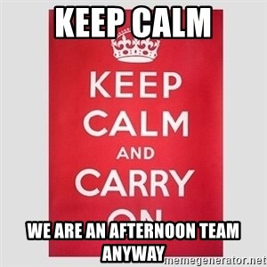 Keep Calm - Keep Calm We are an afternoon team anyway