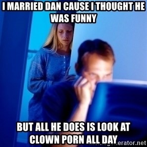 Internet Husband - I Married Dan cause I thought he was funny But all he does is look at clown porn all day
