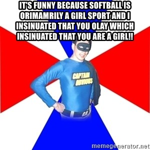 Captain-Obvious - It's funny because softball is orimamrily a girl sport and I insinuated that you olay which insinuated that you are a girl!!