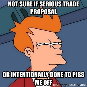 Futurama Fry - not sure if serious trade proposal or intentionally done to piss me off
