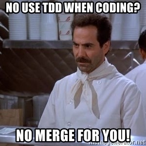 soup nazi - No use TDD when coding?  No merge for you!