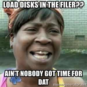 Ain't nobody got time fo dat so - load disks in the filer?? ain't nobody got time for dat