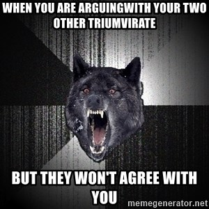 Insanity Wolf - when you are arguingwith your two other Triumvirate but they won't agree with you
