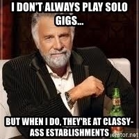 I don't always guy meme - I don't always play solo gigs... but when i do, they're at classy-ass establishments