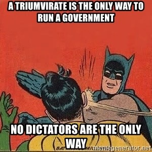 batman slap robin - a Triumvirate is the only way to run a government NO Dictators are the only way