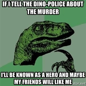 Philosoraptor - If I tell the dino-police about the murder I'll be known as a hero and maybe my friends will like me